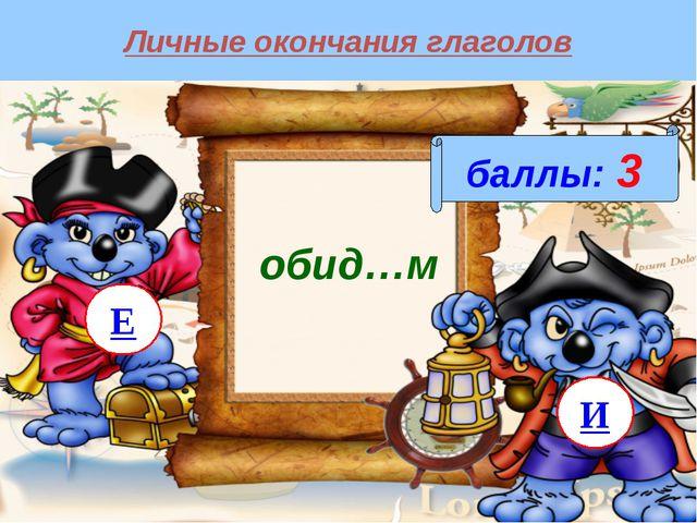 Личные окончания глаголов баллы: 3 обид…м И Е