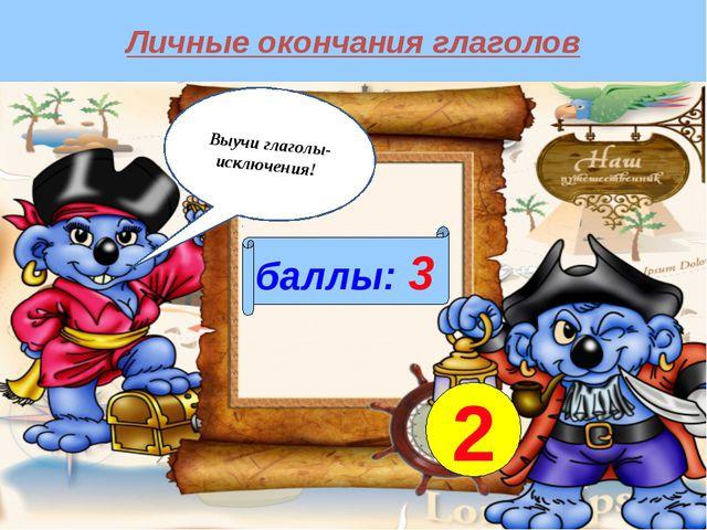 Личные окончания глаголов баллы: 3 2 Выучи глаголы-исключения!