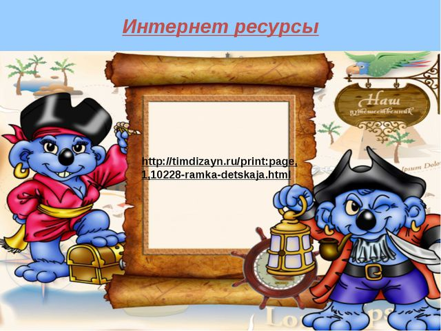 Интернет ресурсы http://timdizayn.ru/print:page, 1,10228-ramka-detskaja.html