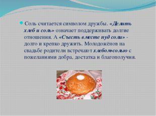 Соль считается символом дружбы. «Делить хлеб и соль» означает поддерживать до