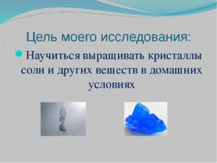Цель моего исследования: Научиться выращивать кристаллы соли и других веществ