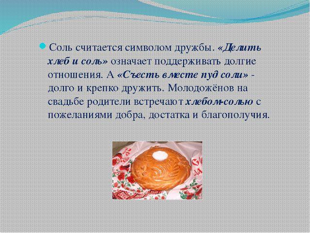 Соль считается символом дружбы. «Делить хлеб и соль» означает поддерживать до...