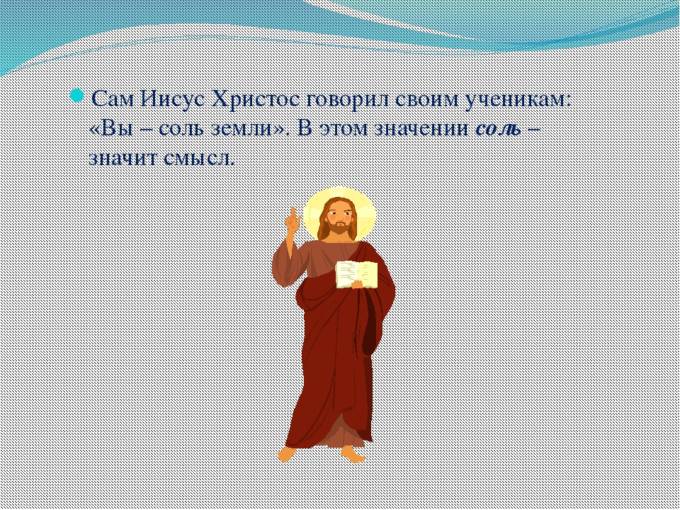 Сам Иисус Христос говорил своим ученикам: «Вы – соль земли». В этом значении...