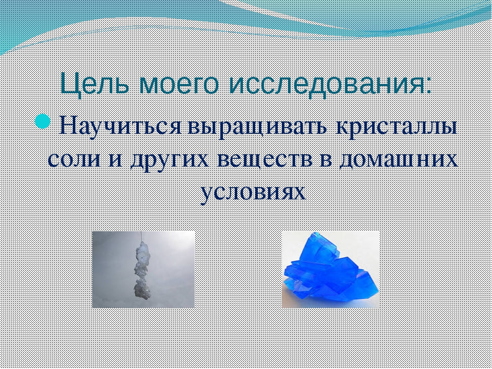 Цель моего исследования: Научиться выращивать кристаллы соли и других веществ...