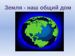 Земля - наш общий дом