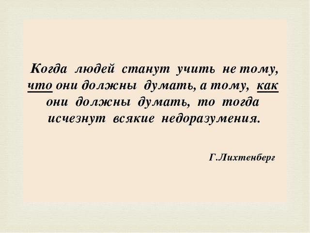 Когда людей станут учить не тому, что они должны думать, а тому, как они долж...