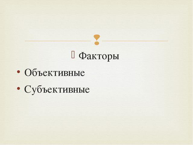Факторы Объективные Субъективные 