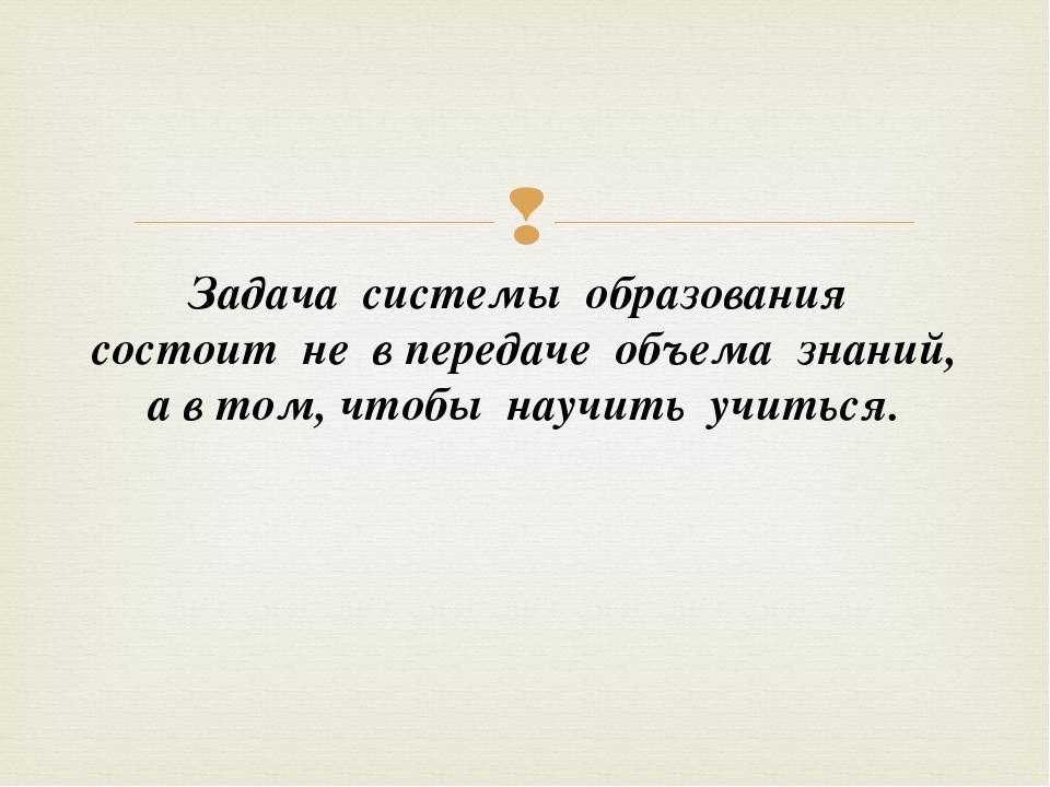 Задача системы образования состоит не в передаче объема знаний, а в том, чтоб...