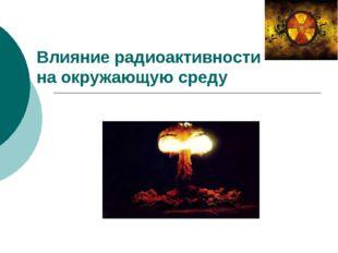Влияние радиоактивности на окружающую среду