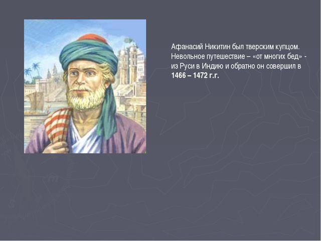 Афанасий Никитин был тверским купцом. Невольное путешествие – «от многих бед»...