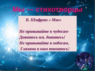 Мы — стихотворцы В. Шифрин « Миг» Не привыкайте к чудесам- Дивитесь им, дивит