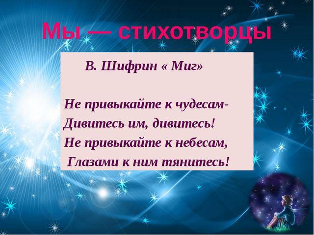 Мы — стихотворцы В. Шифрин « Миг» Не привыкайте к чудесам- Дивитесь им, дивит...