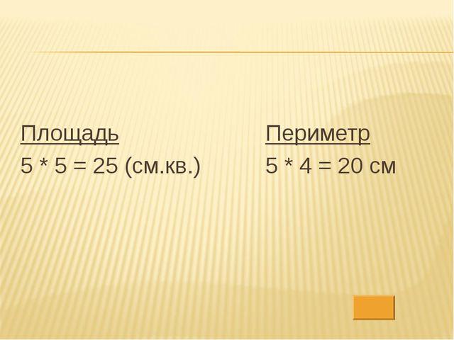 Площадь 5 * 5 = 25 (см.кв.) Периметр 5 * 4 = 20 см