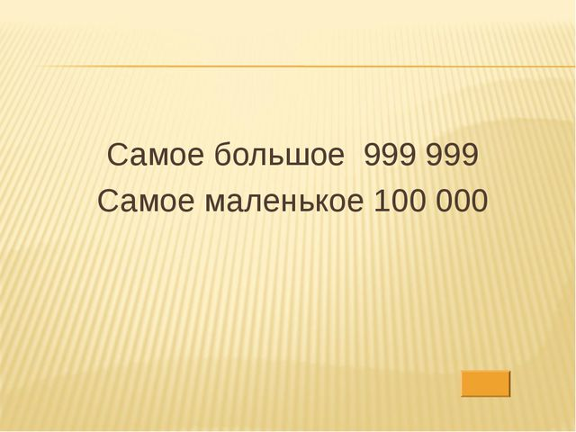 Самое большое 999 999 Самое маленькое 100 000
