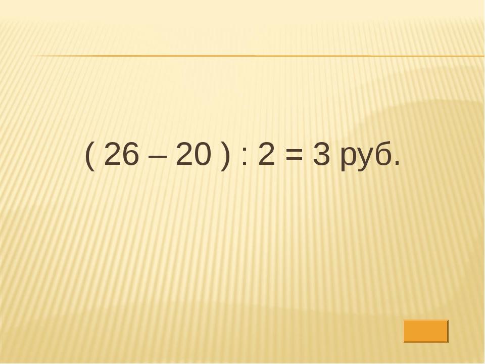 ( 26 – 20 ) : 2 = 3 руб.
