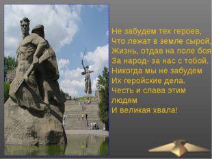 Не забудем тех героев, Что лежат в земле сырой, Жизнь, отдав на поле боя За н