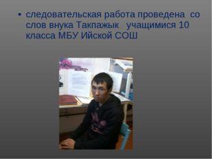 следовательская работа проведена со слов внука Такпажык учащимися 10 класса М