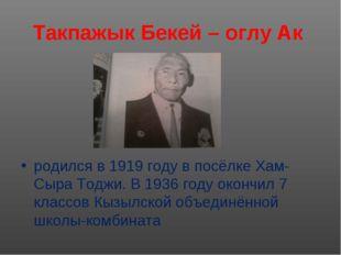 Такпажык Бекей – оглу Ак родился в 1919 году в посёлке Хам- Сыра Тоджи. В 193