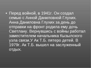 Перед войной, в 1941г. Он создал семью с Анной Даниловной Глухих. Анна Данило