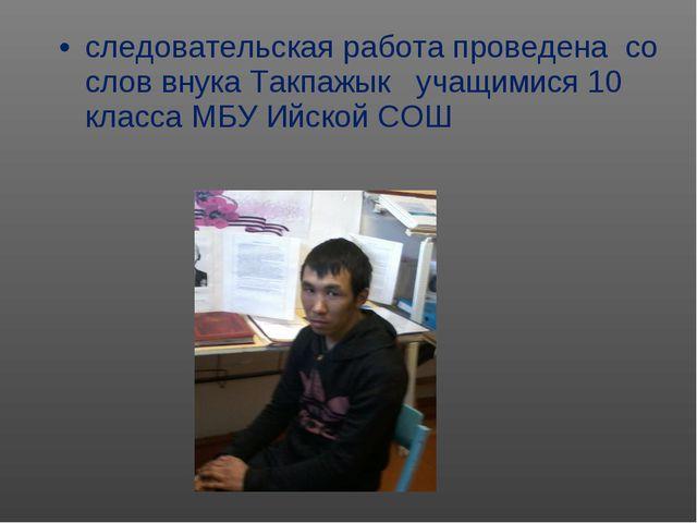 следовательская работа проведена со слов внука Такпажык учащимися 10 класса М...