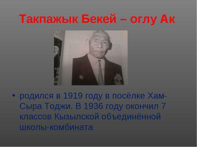 Такпажык Бекей – оглу Ак родился в 1919 году в посёлке Хам- Сыра Тоджи. В 193...