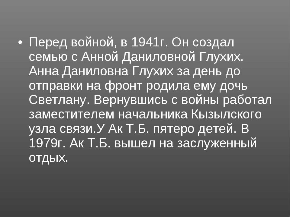 Перед войной, в 1941г. Он создал семью с Анной Даниловной Глухих. Анна Данило...