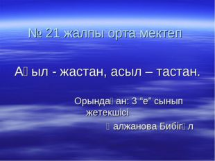 """№ 21 жалпы орта мектеп Ақыл - жастан, асыл – тастан. Орындаған: 3 """"е"""" сынып ж"""