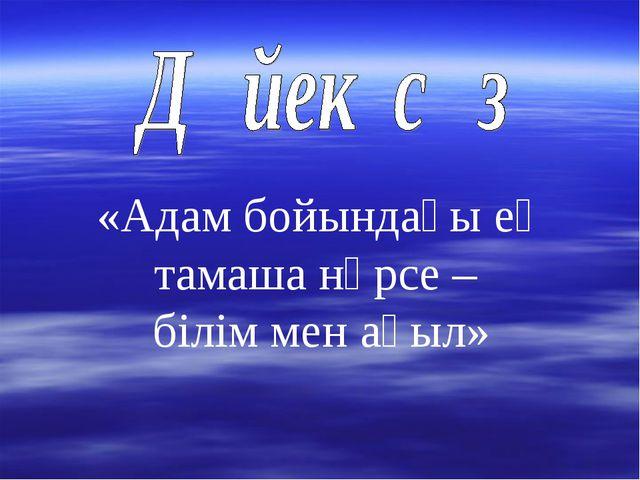 «Адам бойындағы ең тамаша нәрсе – білім мен ақыл»