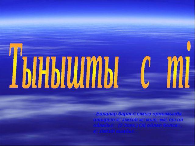 - Балалар барлығымыз орнымызда отырып көзімізді жұмып, жақсы ой ойлайық. (2-3...
