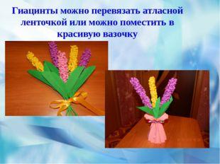 Гиацинты можно перевязать атласной ленточкой или можно поместить в красивую в