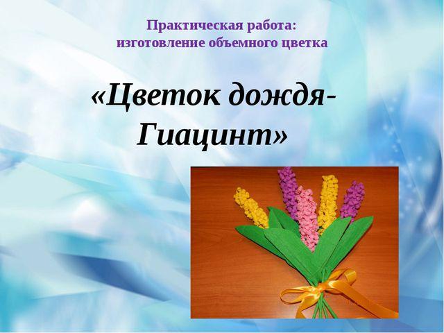 Практическая работа: изготовление объемного цветка «Цветок дождя-Гиацинт»