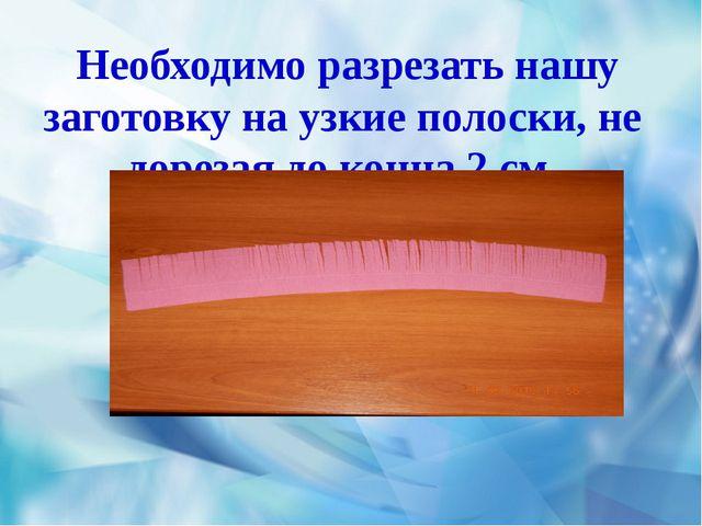 Необходимо разрезать нашу заготовку на узкие полоски, не дорезая до конца 2...
