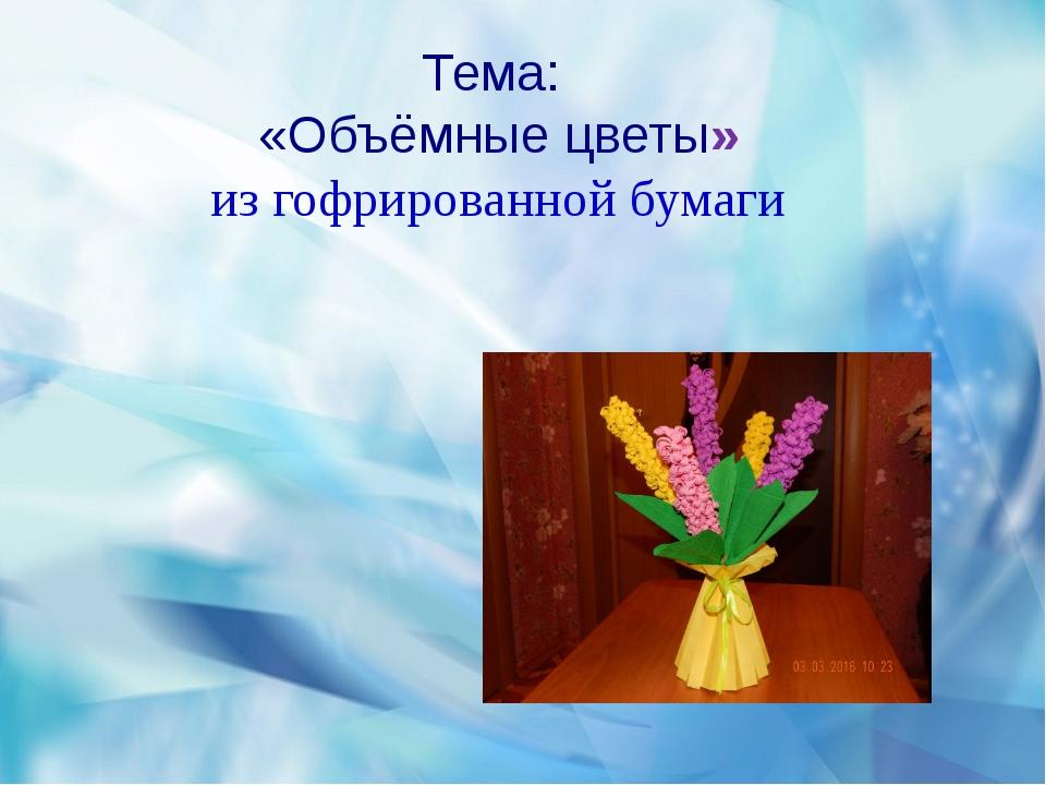 Тема: «Объёмные цветы» из гофрированной бумаги