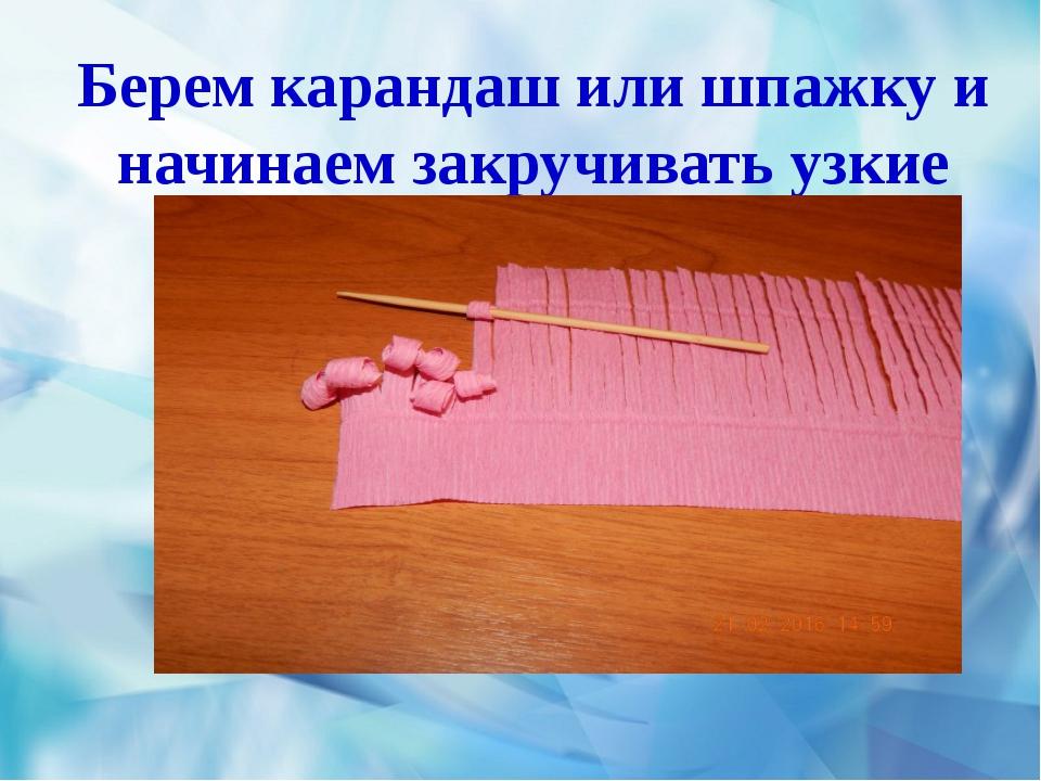 Берем карандаш или шпажку и начинаем закручивать узкие полоски
