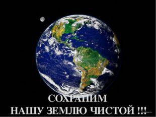 СОХРАНИМ НАШУ ЗЕМЛЮ ЧИСТОЙ !!!