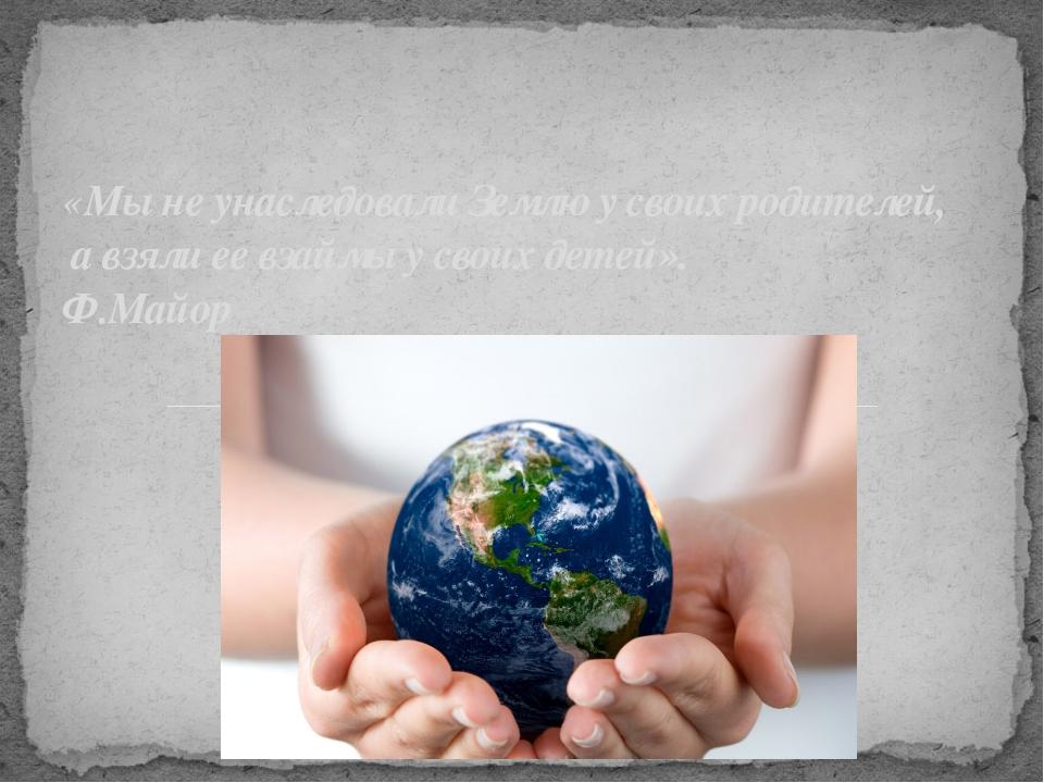 «Мы не унаследовали Землю у своих родителей, а взяли ее взаймы у своих детей»...