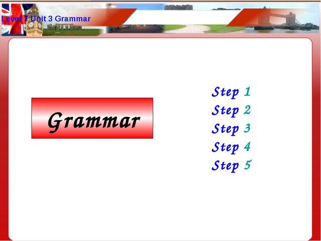 Level 7 Unit 3 Grammar Step 1 Step 2 Step 3 Step 4 Step 5 Grammar