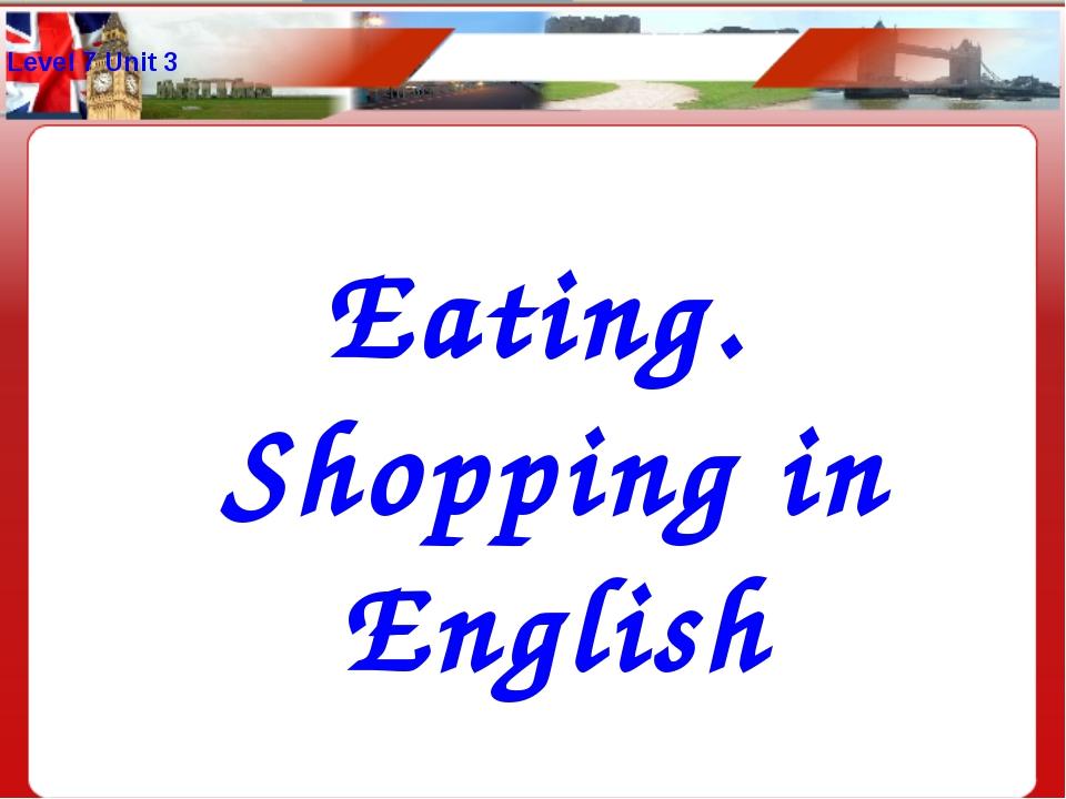 Level 7 Unit 3 Eating. Shopping in English