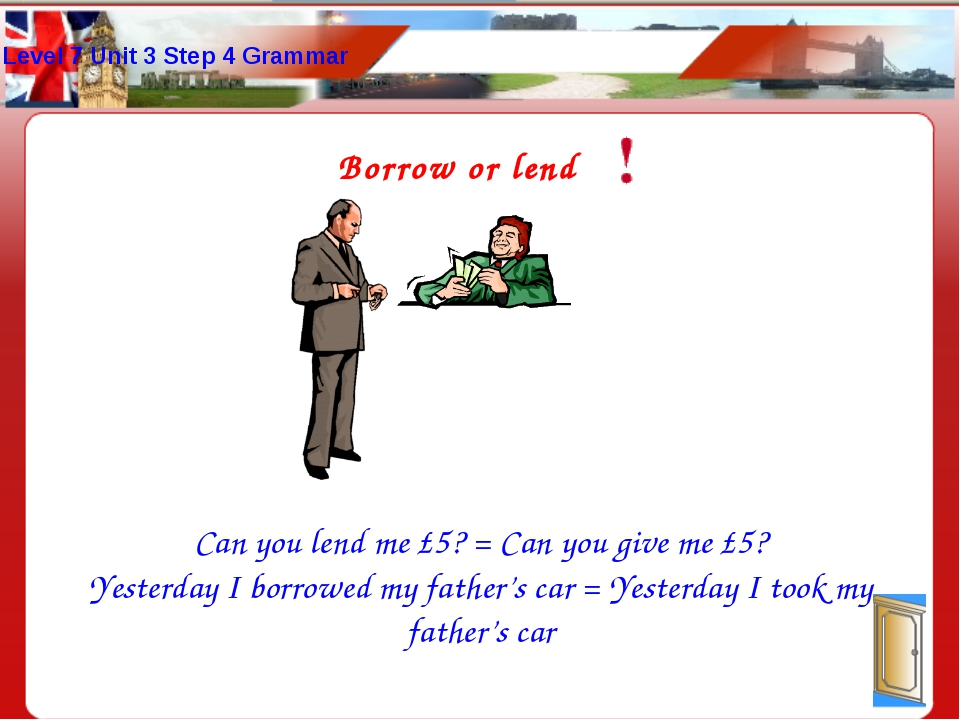 Borrow or lend Can you lend me £5? = Can you give me £5? Yesterday I borrowed...