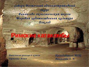 Римские катакомбы Выполнила ученица 6 класса Тарасенко Алиса Северо-Восточный
