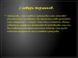 Словарь терминов. Катакомбы - Само название «катакомбы» (лат. catacomba) римл