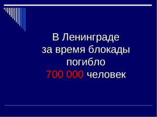 В Ленинграде за время блокады погибло 700 000 человек