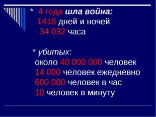 * 4 года шла война: 1418 дней и ночей 34 032 часа * убитых: около 40 000 000