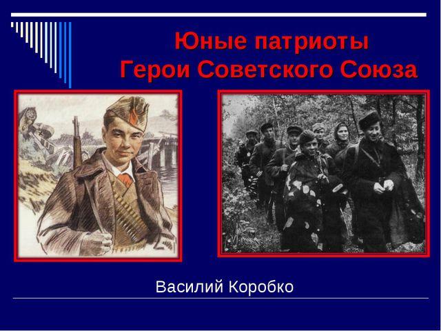 Юные патриоты Герои Советского Союза Василий Коробко