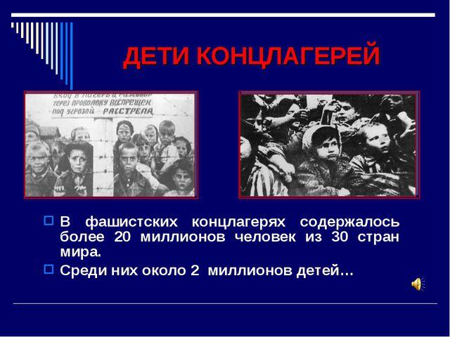 ДЕТИ КОНЦЛАГЕРЕЙ В фашистских концлагерях содержалось более 20 миллионов чело...