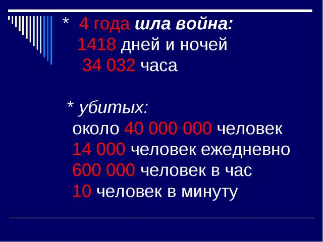 * 4 года шла война: 1418 дней и ночей 34 032 часа * убитых: около 40 000 000...
