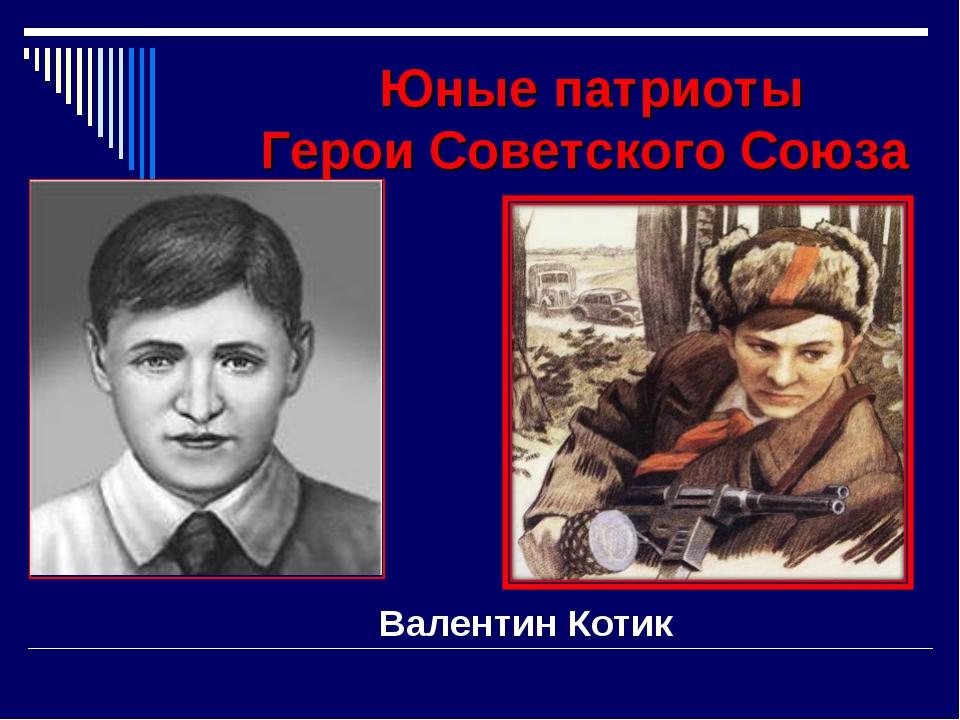 Юные патриоты Герои Советского Союза Валентин Котик