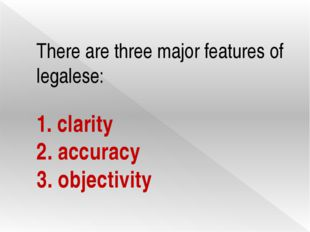 There are three major features of legalese: 1. clarity 2. accuracy 3. objecti