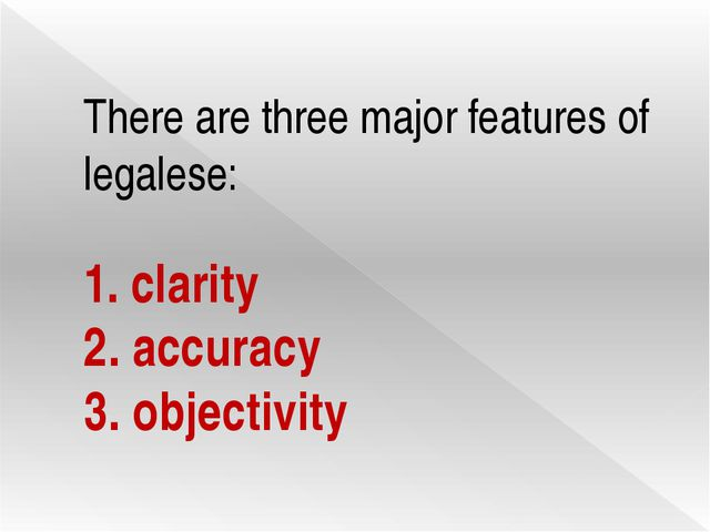There are three major features of legalese: 1. clarity 2. accuracy 3. objecti...