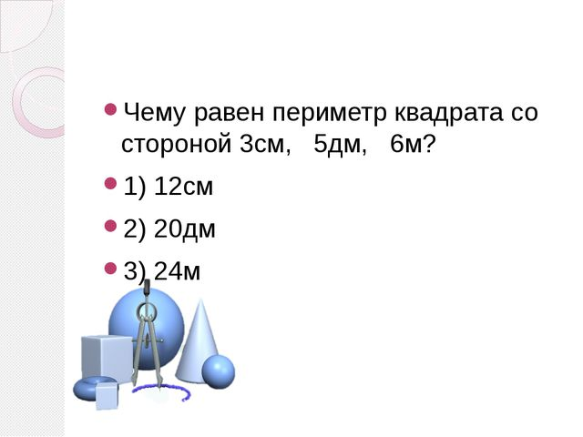 Чему равен периметр квадрата со стороной 3см, 5дм, 6м? 1) 12см 2) 20дм 3) 24м